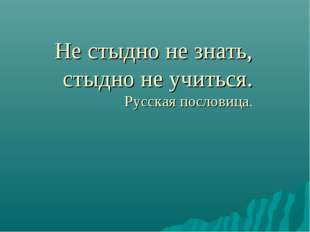 Не стыдно не знать, стыдно не учиться. Русская пословица.