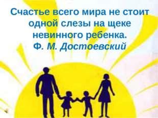 Счастье всего мира не стоит одной слезы на щеке невинного ребенка. Ф. М. Дост