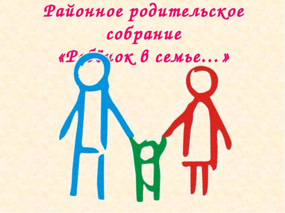 Районное родительское собрание «Ребёнок в семье…»
