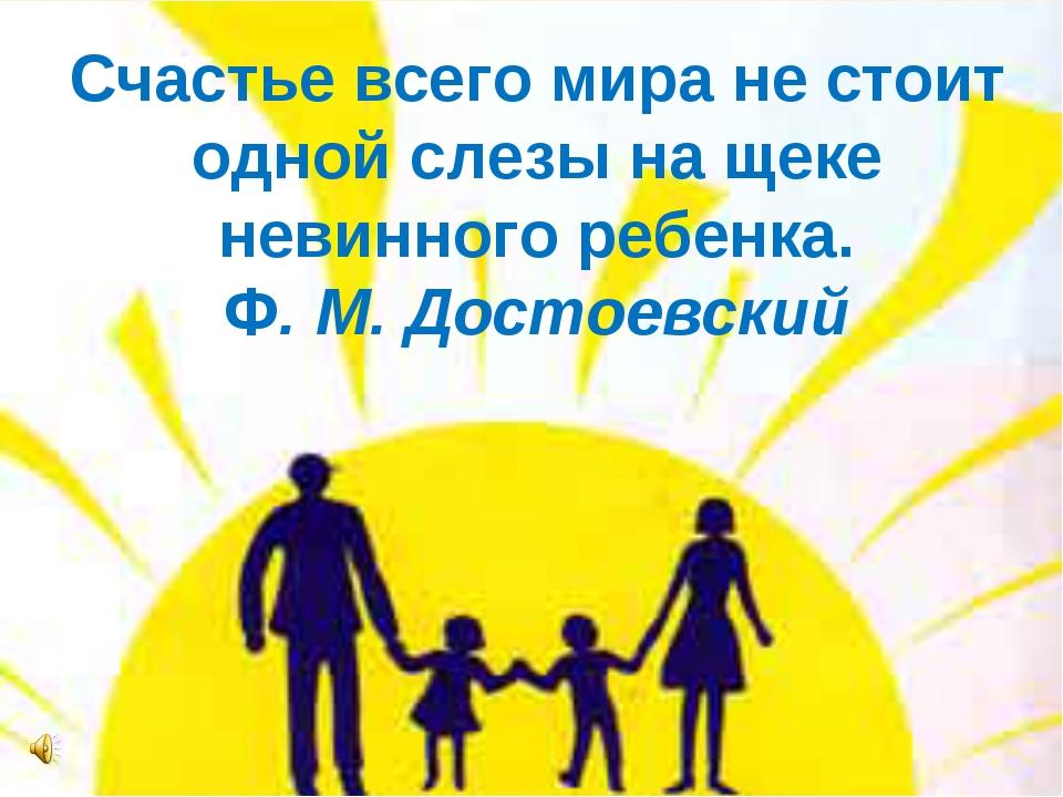 Счастье всего мира не стоит одной слезы на щеке невинного ребенка. Ф. М. Дост...