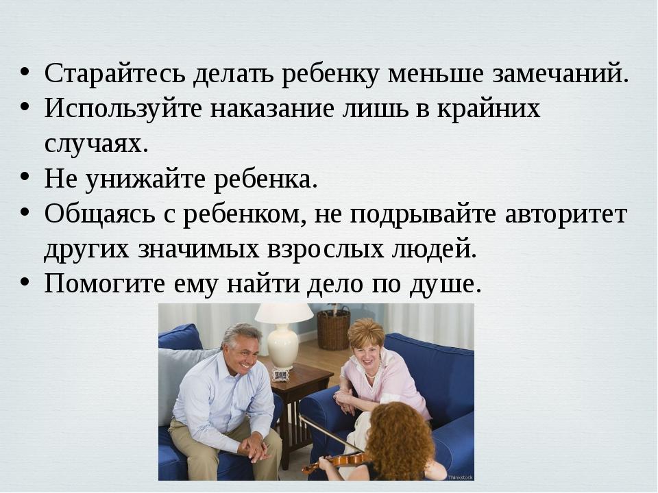 Старайтесь делать ребенку меньше замечаний. Используйте наказание лишь в край...