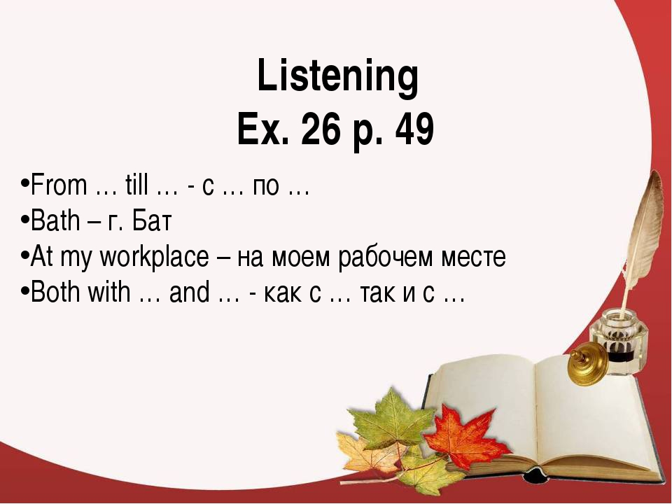 Listening Ex. 26 p. 49 From … till … - с … по … Bath – г. Бат At my workplace...
