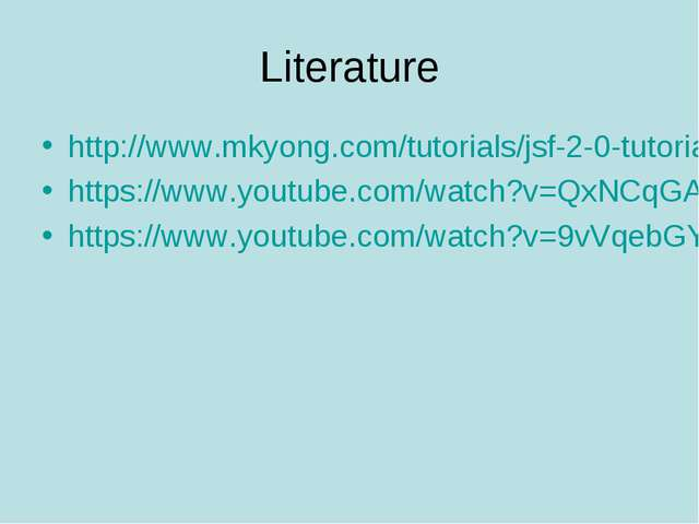 Literature http://www.mkyong.com/tutorials/jsf-2-0-tutorials/ https://www.you...