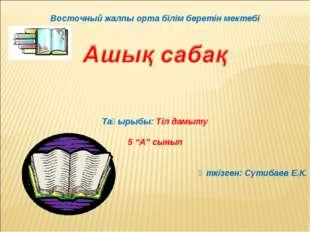 """Восточный жалпы орта білім беретін мектебі Тақырыбы: Тіл дамыту 5 """"А"""" сынып"""