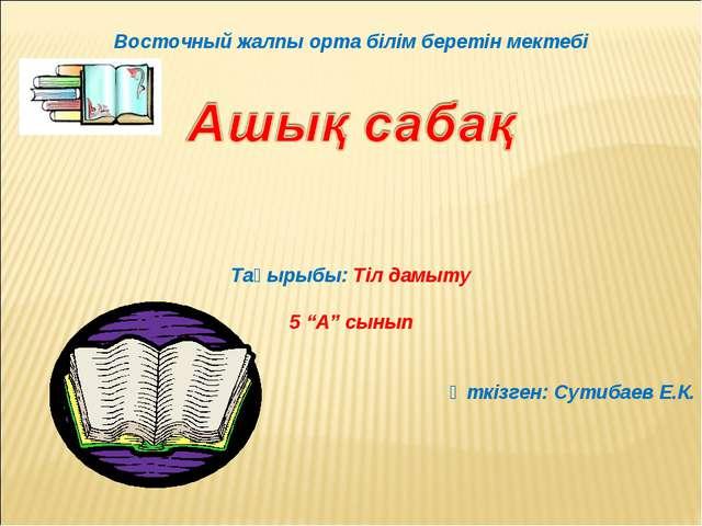 """Восточный жалпы орта білім беретін мектебі Тақырыбы: Тіл дамыту 5 """"А"""" сынып..."""