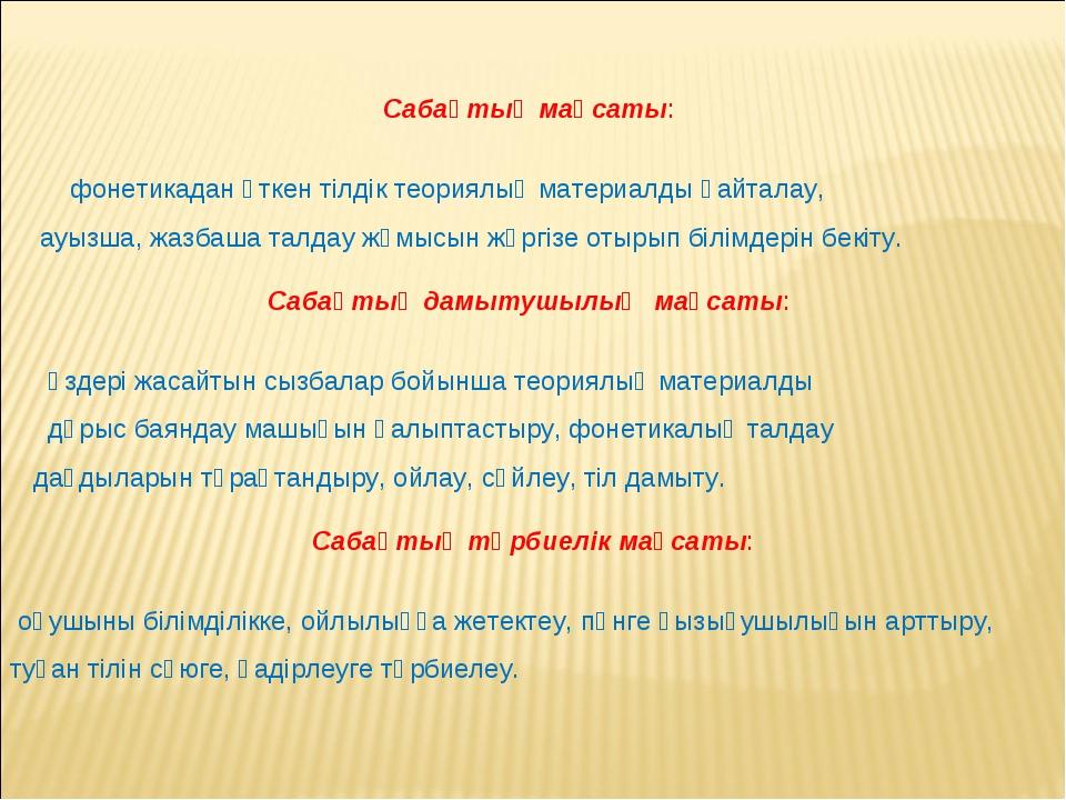 Сабақтың мақсаты: фонетикадан өткен тілдік теориялық материалды қайталау, ау...