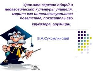 Урок-это зеркало общей и педагогической культуры учителя, мерило его интеллек