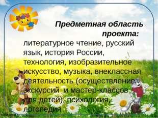 Предметная область проекта: литературное чтение, русский язык, история Росси