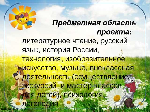 Предметная область проекта: литературное чтение, русский язык, история Росси...