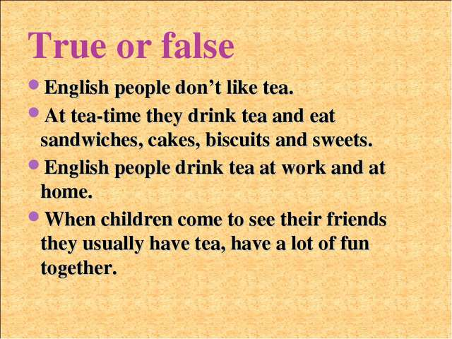 True or false English people don't like tea. At tea-time they drink tea and e...