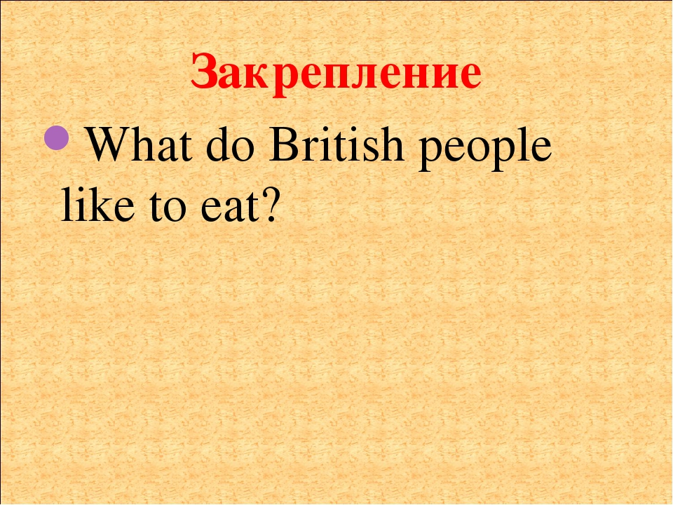 Закрепление What do British people like to eat?