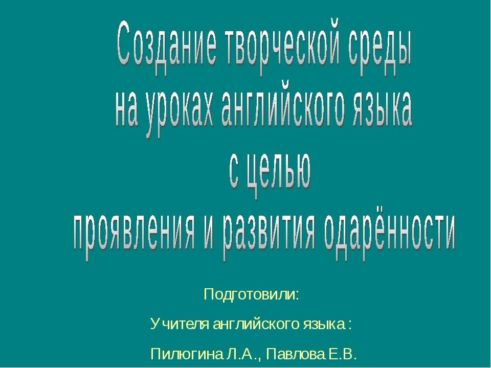 Подготовили: Учителя английского языка : Пилюгина Л.А., Павлова Е.В.