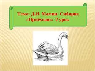Тема: Д.Н. Мамин- Сибиряк «Приёмыш» 2 урок