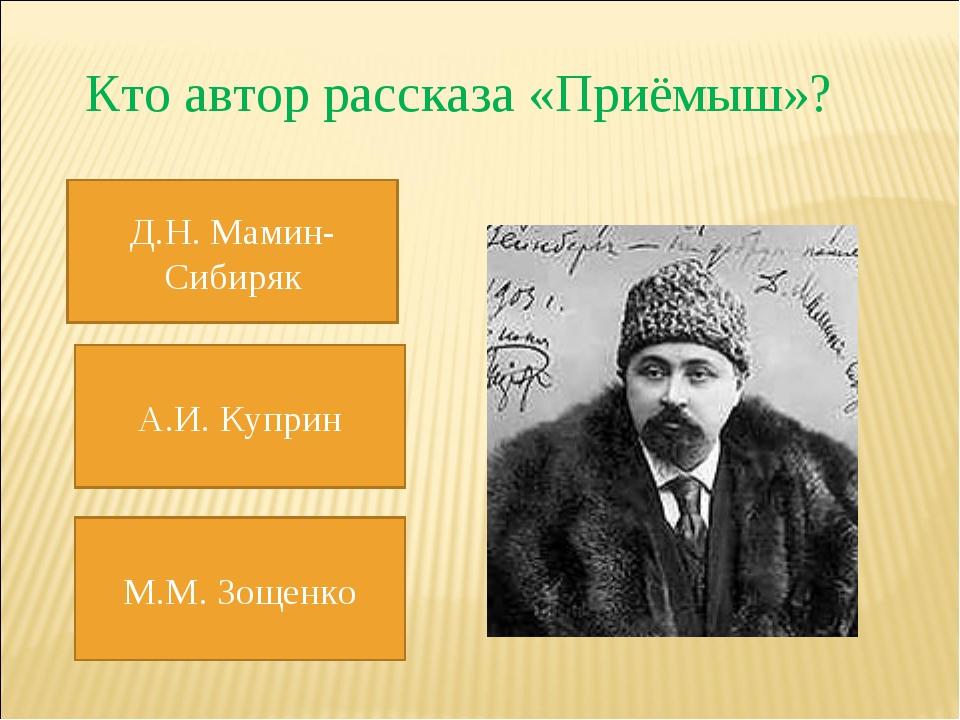 Кто автор рассказа «Приёмыш»? Д.Н. Мамин-Сибиряк А.И. Куприн М.М. Зощенко