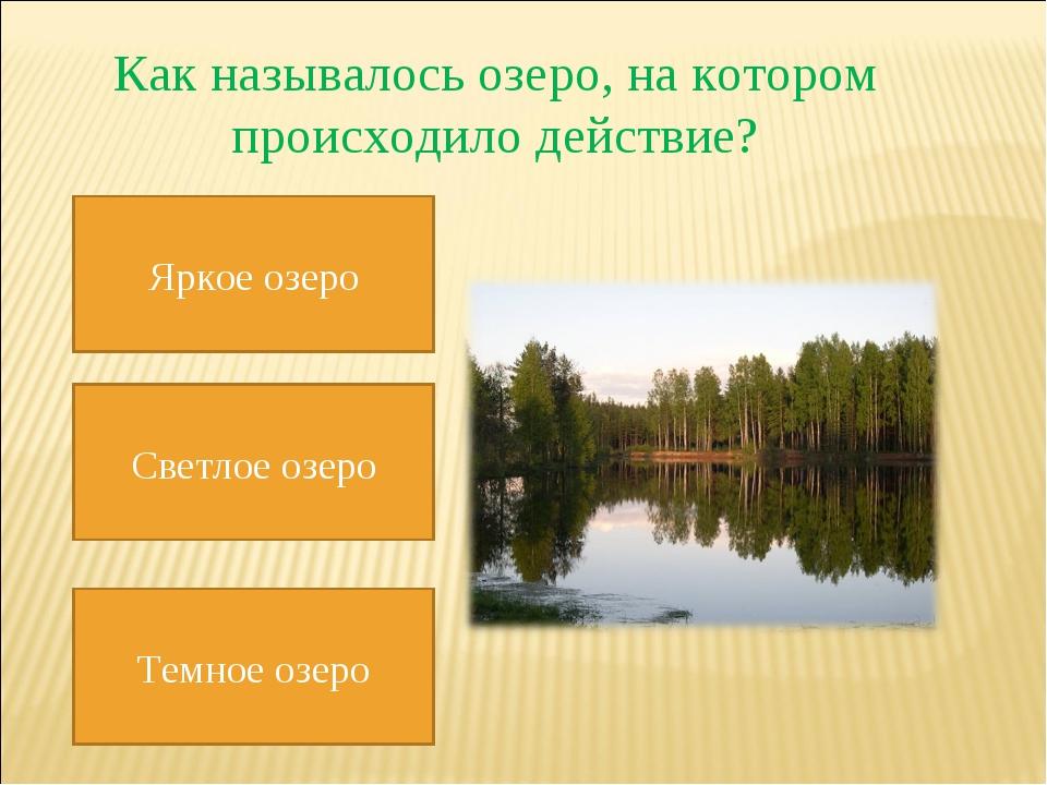 Как называлось озеро, на котором происходило действие? Яркое озеро Светлое оз...