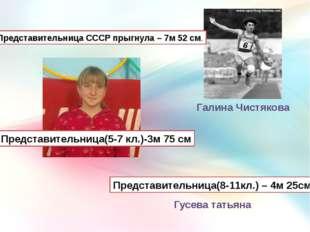 Галина Чистякова Представительница СССР прыгнула – 7м 52 см. Представительниц