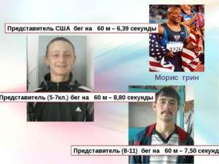 Морис грин Представитель США бег на 60 м – 6,39 секунды Представитель (5-7кл.