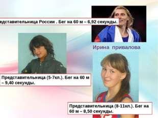 Ирина привалова Представительница России . Бег на 60 м – 6,92 секунды. Предст