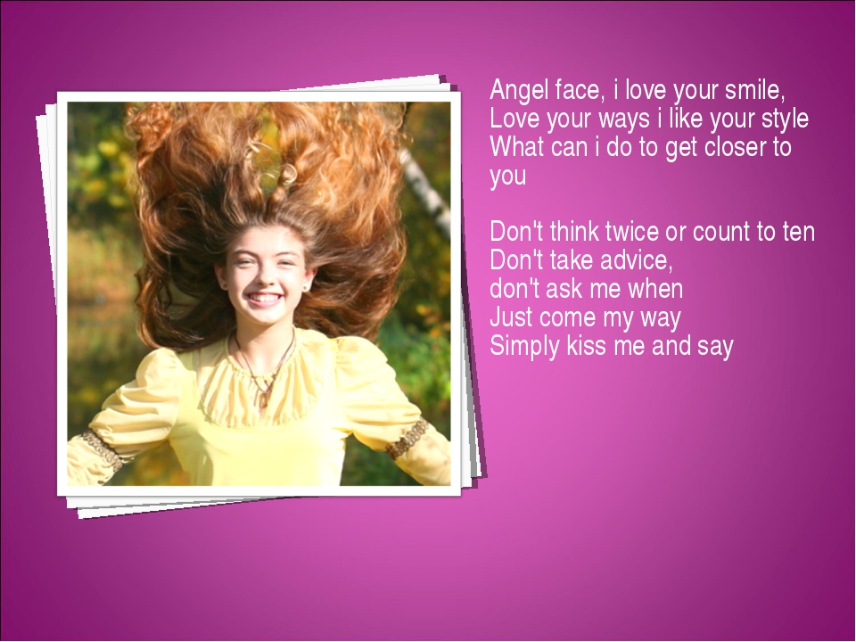 Angel face, i love your smile, Love your ways i like your style What can i do...