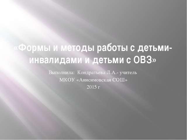 «Формы и методы работы с детьми-инвалидами и детьми с ОВЗ» Выполнила: Кондрат...