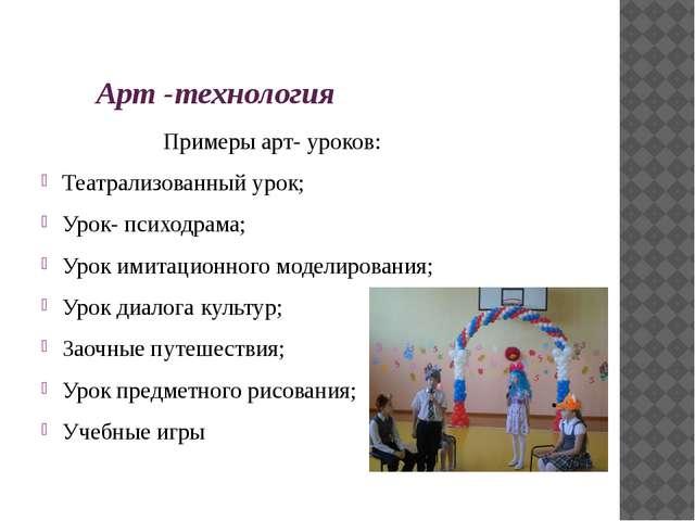 Арт -технология Примеры арт- уроков: Театрализованный урок; Урок- психодрама...