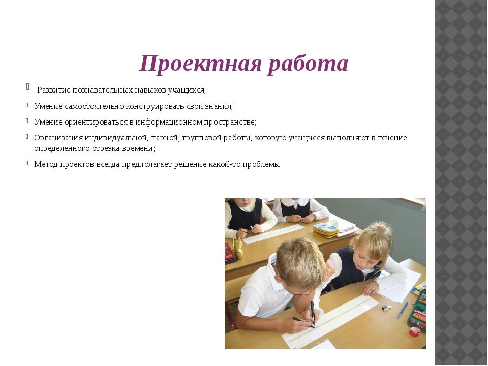 Проектная работа Развитие познавательных навыков учащихся; Умение самостоятел...