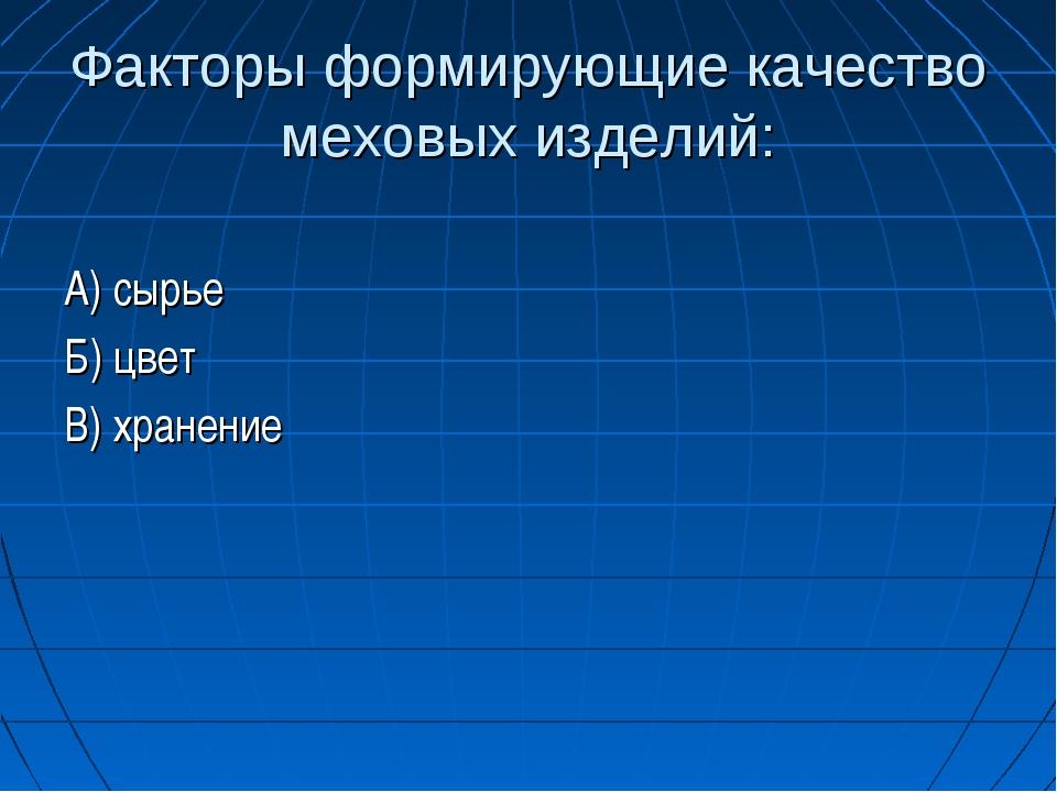 Факторы формирующие качество меховых изделий: А) сырье Б) цвет В) хранение