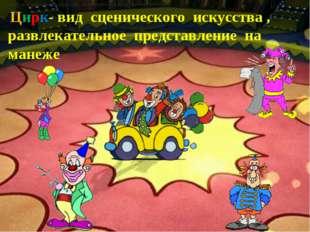 – Цирк- вид сценического искусства , развлекательное представление на манеже.