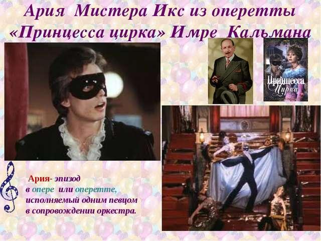 Ария Мистера Икс из оперетты «Принцесса цирка» Имре Кальмана Ария- эпизод во...