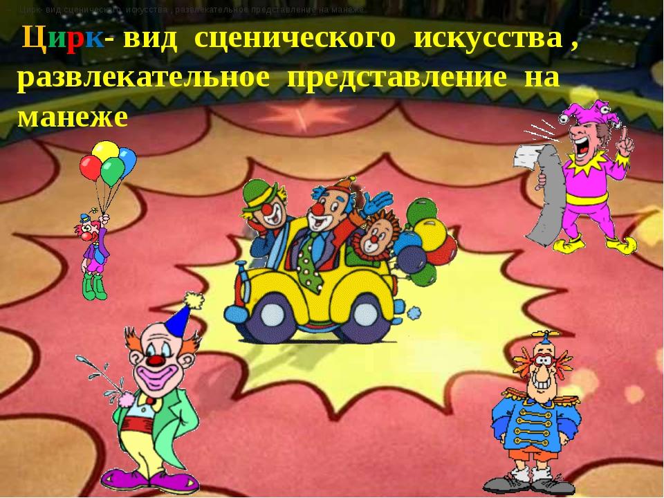 – Цирк- вид сценического искусства , развлекательное представление на манеже....