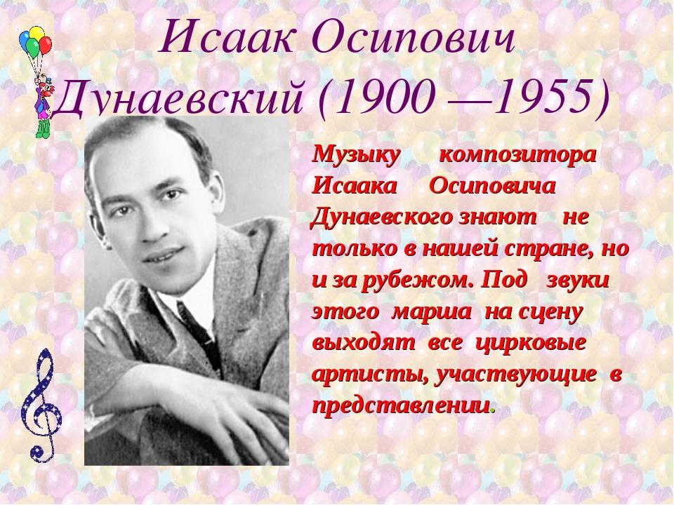 Исаак Осипович Дунаевский (1900 —1955) Музыку композитора Исаака Осиповича Ду...
