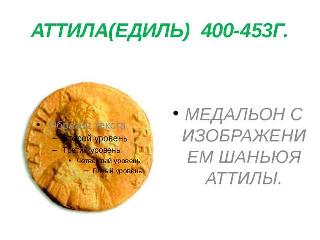 АТТИЛА(ЕДИЛЬ) 400-453Г. МЕДАЛЬОН С ИЗОБРАЖЕНИЕМ ШАНЬЮЯ АТТИЛЫ.