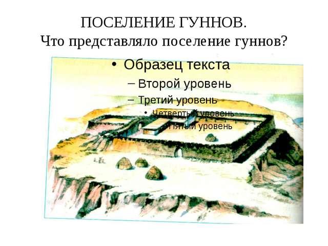 ПОСЕЛЕНИЕ ГУННОВ. Что представляло поселение гуннов?