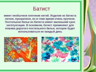 Батист имеет необычное плетение нитей. Изделие из батиста легкое, прозрачное,