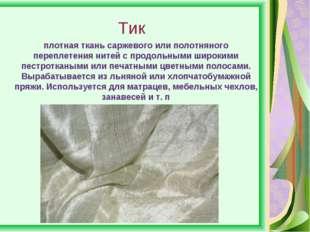 Тик плотная ткань саржевого или полотняного переплетения нитей с продольными