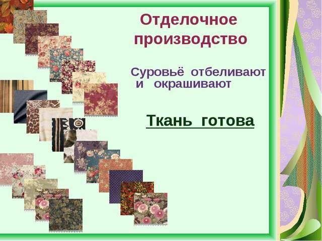 Отделочное производство Суровьё отбеливают и окрашивают Ткань готова