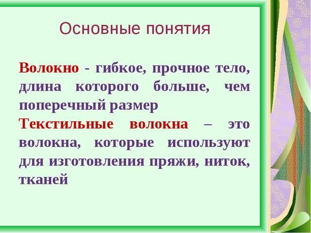 Основные понятия Волокно - гибкое, прочное тело, длина которого больше, чем п...