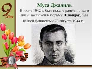 Муса Джалиль В июне 1942 г. был тяжело ранен, попал в плен, заключён в тюрьму