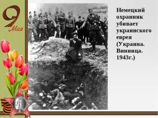 Немецкий охранник убивает украинского еврея (Украина. Винница. 1943г.)