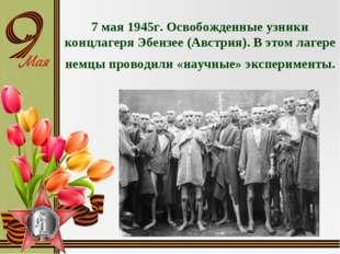 7 мая 1945г. Освобожденные узники концлагеря Эбензее (Австрия). В этом лагере