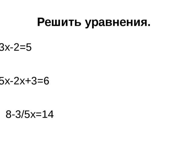 Решить уравнения. 3х-2=5 5х-2х+3=6 3. 8-3/5х=14