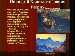 Никола́й Константи́нович Ре́рих Создатель около 7000 картин. Автор и инициато