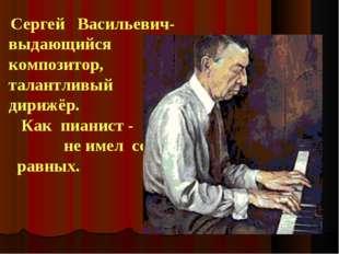 Сергей Васильевич- выдающийся композитор, талантливый дирижёр. Как пианист -