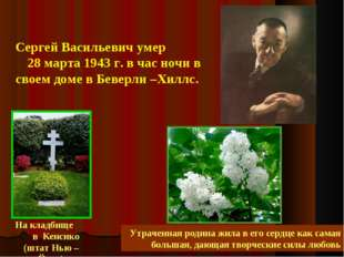 Сергей Васильевич умер 28 марта 1943 г. в час ночи в своем доме в Беверли –Х