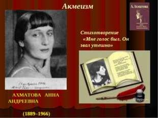 АХМАТОВА АННА АНДРЕЕВНА (1889–1966) Акмеизм Стихотворение «Мне голос был. Он