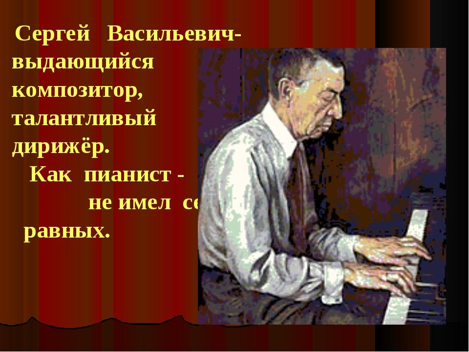 Сергей Васильевич- выдающийся композитор, талантливый дирижёр. Как пианист -...