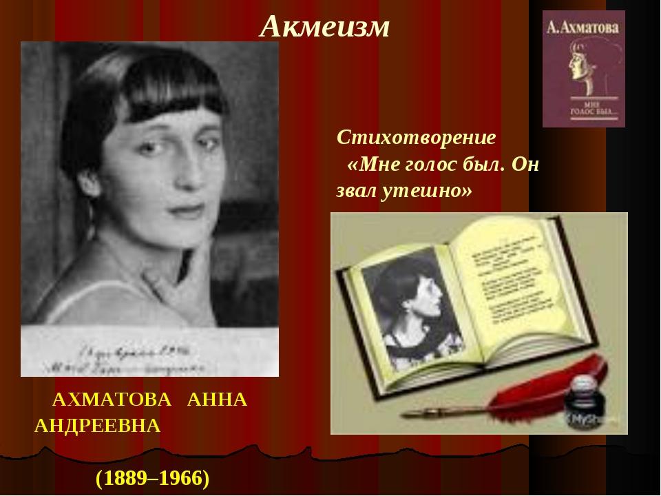 АХМАТОВА АННА АНДРЕЕВНА (1889–1966) Акмеизм Стихотворение «Мне голос был. Он...