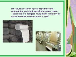 На ткацких станках путем переплетения основной и уто́чной нитей получают ткан