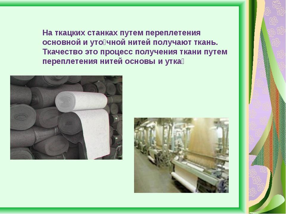 На ткацких станках путем переплетения основной и уто́чной нитей получают ткан...