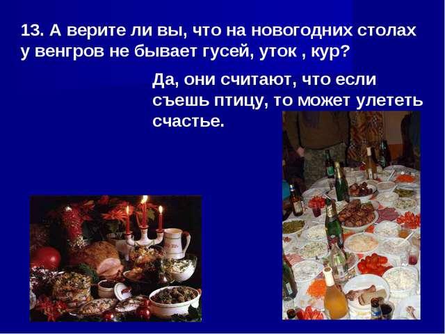 13. А верите ли вы, что на новогодних столах у венгров не бывает гусей, уток...